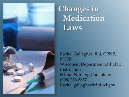 Changes in Medication Laws Rachel Gallagher, RN, CPNP, NCSN Wisconsin Department of Public Instruction School Nursing Consultant (608) 266-8857