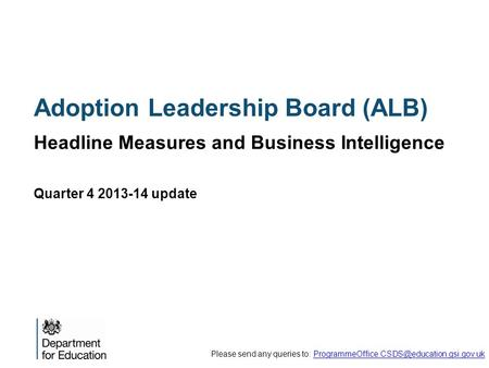 Adoption Leadership Board (ALB) Headline Measures and Business Intelligence Quarter 4 2013-14 update Please send any queries to:
