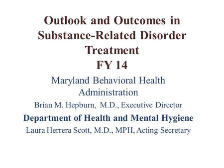 Outlook and Outcomes in Substance-Related Disorder Treatment FY 14 Maryland Behavioral Health Administration Brian M. Hepburn, M.D., Executive Director.