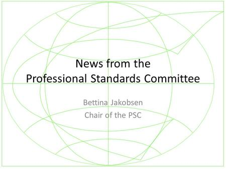 News from the Professional Standards Committee Bettina Jakobsen Chair of the PSC.