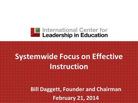 Systemwide Focus on Effective Instruction Bill Daggett, Founder and Chairman February 21, 2014.