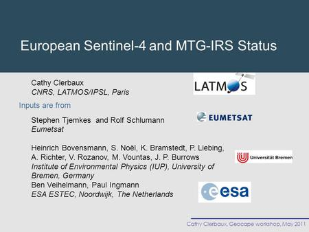 Cathy Clerbaux, Geocape workshop, May 2011 European Sentinel-4 and MTG-IRS Status Cathy Clerbaux CNRS, LATMOS/IPSL, Paris Stephen Tjemkes and Rolf Schlumann.