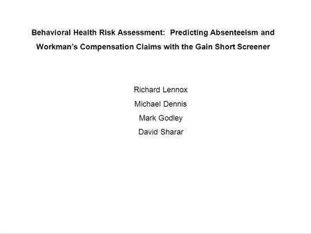 Behavioral Health Risk Assessment: Predicting Absenteeism and Workman's Compensation Claims with the Gain Short Screener Richard Lennox Michael Dennis.