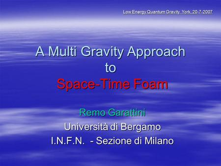 A Multi Gravity Approach to Space-Time Foam Remo Garattini Università di Bergamo I.N.F.N. - Sezione di Milano Low Energy Quantum Gravity York, 20-7-2007.