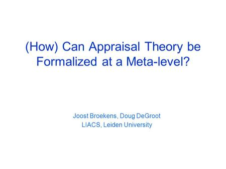 (How) Can Appraisal Theory be Formalized at a Meta-level? Joost Broekens, Doug DeGroot LIACS, Leiden University.