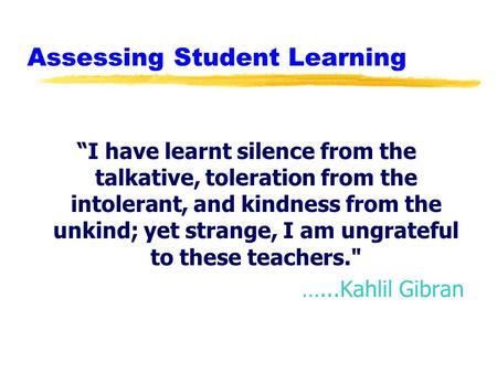 "Assessing Student Learning ""I have learnt silence from the talkative, toleration from the intolerant, and kindness from the unkind; yet strange, I am ungrateful."