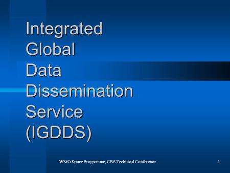 WMO Space Programme, CBS Technical Conference1 Integrated Global Data Dissemination Service (IGDDS)