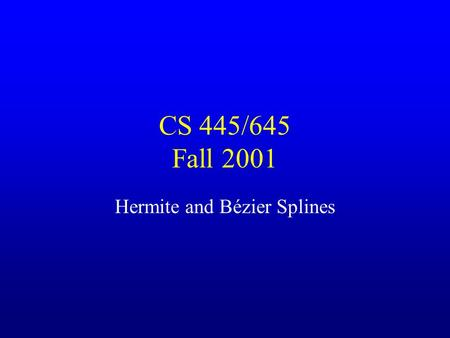 CS 445/645 Fall 2001 Hermite and Bézier Splines. Specifying Curves Control Points –A set of points that influence the curve's shape Knots –Control points.