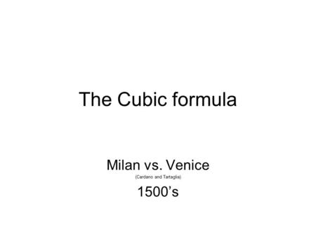 The Cubic formula Milan vs. Venice (Cardano and Tartaglia) 1500's.