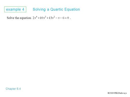Example 4 Solving a Quartic Equation Chapter 6.4 Solve the equation.  2009 PBLPathways.