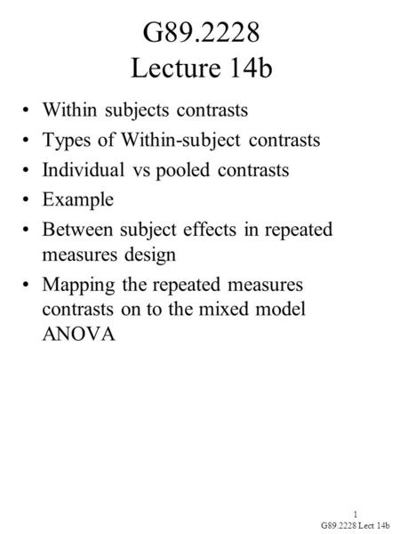 1 G89.2228 Lect 14b G89.2228 Lecture 14b Within subjects contrasts Types of Within-subject contrasts Individual vs pooled contrasts Example Between subject.