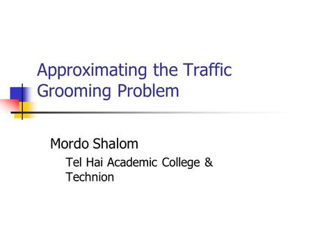 Approximating the Traffic Grooming Problem Mordo Shalom Tel Hai Academic College & Technion.