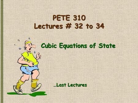 PETE 310 Lectures # 32 to 34 Cubic Equations of State …Last Lectures.