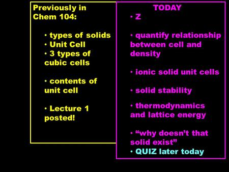Previously in Chem 104: types of solids Unit Cell 3 types of cubic cells contents of unit cell Lecture 1 posted! TODAY Z quantify relationship between.