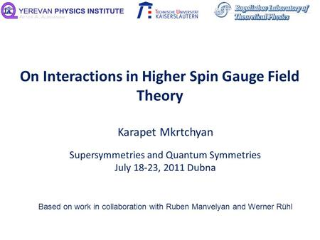 On Interactions in Higher Spin Gauge Field Theory Karapet Mkrtchyan Supersymmetries and Quantum Symmetries July 18-23, 2011 Dubna Based on work in collaboration.