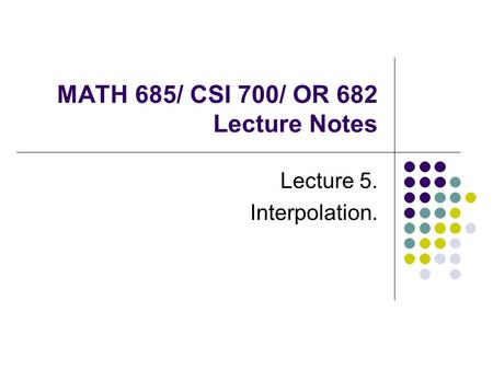 MATH 685/ CSI 700/ OR 682 Lecture Notes Lecture 5. Interpolation.