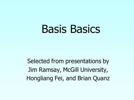 Selected from presentations by Jim Ramsay, McGill University, Hongliang Fei, and Brian Quanz Basis Basics.