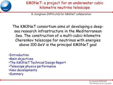 R. Coniglione INFN-LNS TEV PA Paris 19-23 July 2010 KM3NeT: a project for an underwater cubic kilometre neutrino telescope R. Coniglione INFN-LNS for KM3NeT.