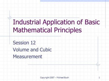 Copyright 2007 - Michael Bush1 Industrial Application of Basic Mathematical Principles Session 12 Volume and Cubic Measurement.