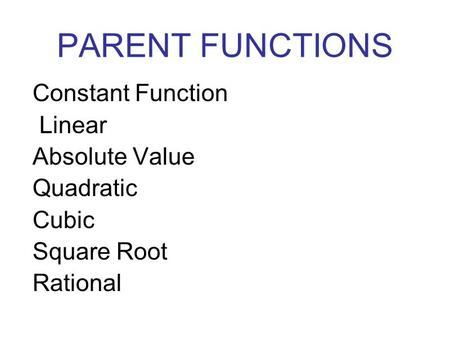 PARENT FUNCTIONS Constant Function Linear Absolute Value Quadratic