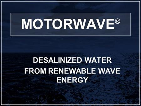 MOTORWAVE ® DESALINIZED WATER FROM RENEWABLE WAVE ENERGY.