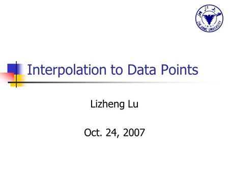 Interpolation to Data Points Lizheng Lu Oct. 24, 2007.