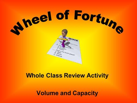 Whole Class Review Activity Volume and Capacity Directions: Review questions have been written. Click the Spin Button. When the wheel stops, click to.