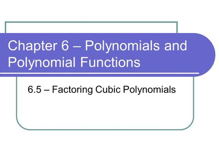 Chapter 6 – Polynomials and Polynomial Functions 6.5 – Factoring Cubic Polynomials.