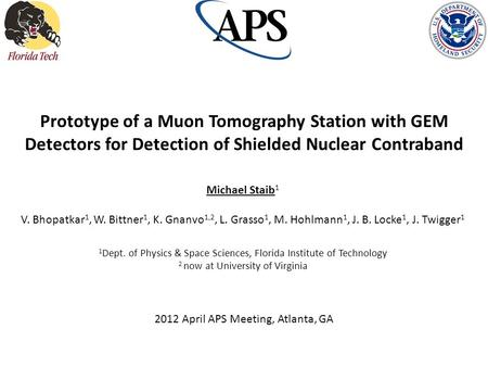 Prototype of a Muon Tomography Station with GEM Detectors for Detection of Shielded Nuclear Contraband Michael Staib1 V. Bhopatkar1, W. Bittner1, K. Gnanvo1,2,