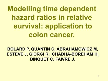 1 Modelling time dependent hazard ratios in relative survival: application to colon cancer. BOLARD P, QUANTIN C, ABRAHAMOWICZ M, ESTEVE J, GIORGI R, CHADHA-BOREHAM.