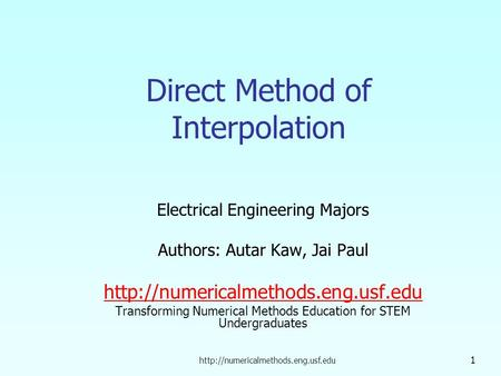 1 Direct Method of Interpolation Electrical Engineering Majors Authors: Autar Kaw, Jai Paul
