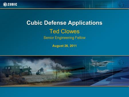 Cubic Defense Applications Ted Clowes Senior Engineering Fellow August 26, 2011.