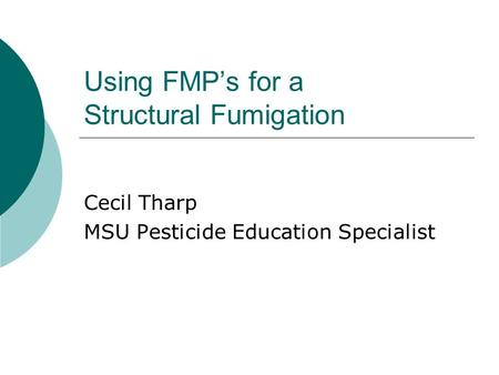 Using FMP's for a Structural Fumigation Cecil Tharp MSU Pesticide Education Specialist.
