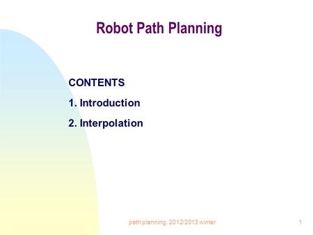 Path planning, 2012/2013 winter1 Robot Path Planning CONTENTS 1. Introduction 2. Interpolation.