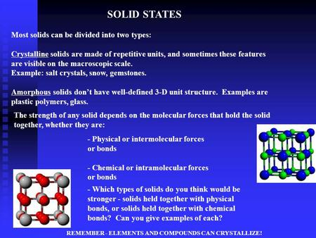 SOLID STATES Most solids can be divided into two types: Crystalline solids are made of repetitive units, and sometimes these features are visible on the.