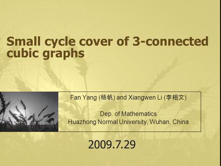 Small cycle cover of 3-connected cubic graphs Fan Yang ( 杨帆 ) and Xiangwen Li ( 李相文 ) Dep. of Mathematics Huazhong Normal University, Wuhan, China 2009.7.29.