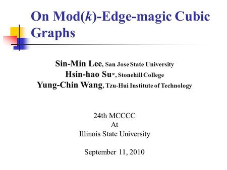 On Mod(k)-Edge-magic Cubic Graphs Sin-Min Lee, San Jose State University Hsin-hao Su *, Stonehill College Yung-Chin Wang, Tzu-Hui Institute of Technology.