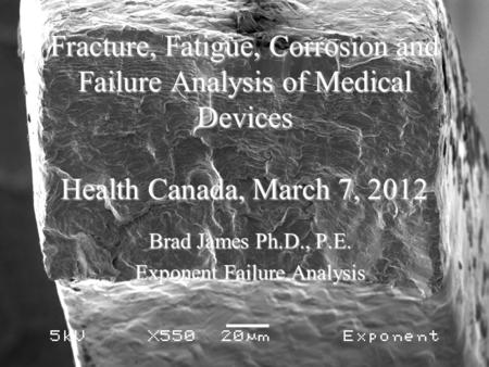Fracture, Fatigue, Corrosion and Failure Analysis of Medical Devices Health Canada, March 7, 2012 Brad James Ph.D., P.E. Exponent Failure Analysis.