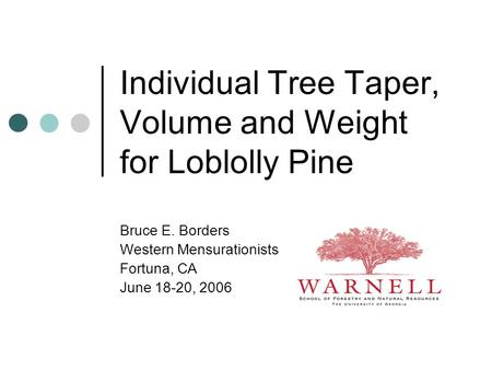 Individual Tree Taper, Volume and Weight for Loblolly Pine Bruce E. Borders Western Mensurationists Fortuna, CA June 18-20, 2006.