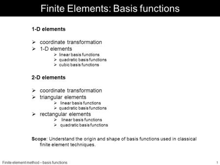 Finite element method – basis functions 1 Finite Elements: Basis functions 1-D elements  coordinate transformation  1-D elements  linear basis functions.
