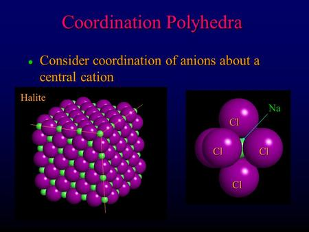 L Consider coordination of anions about a central cation Coordination Polyhedra Halite Cl Cl Cl Cl Na.