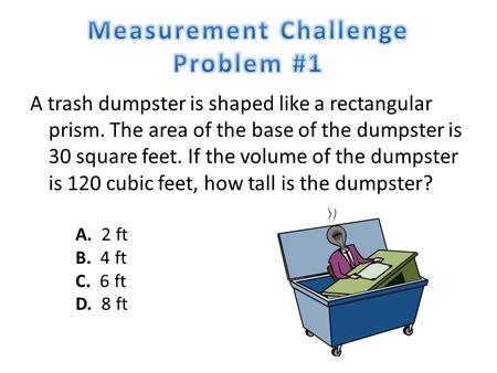 A trash dumpster is shaped like a rectangular prism. The area of the base of the dumpster is 30 square feet. If the volume of the dumpster is 120 cubic.