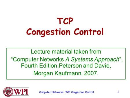 "Computer Networks: TCP Congestion Control 1 TCP Congestion Control Lecture material taken from ""Computer Networks A Systems Approach"", Fourth Edition,Peterson."