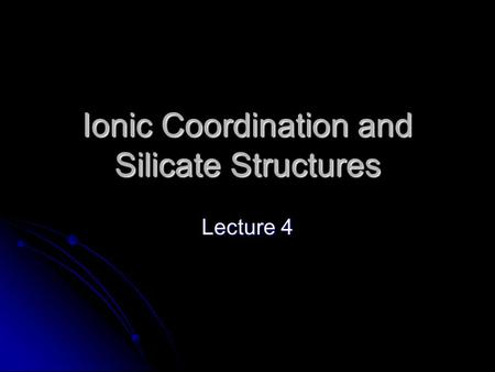 Ionic Coordination and Silicate Structures Lecture 4.