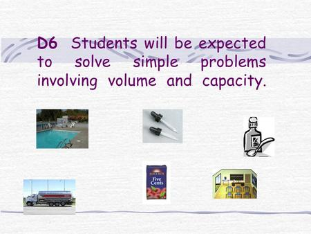 D6 Students will be expected to solve simple problems involving volume and capacity.