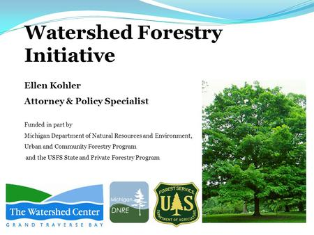 Watershed Forestry Initiative Ellen Kohler Attorney & Policy Specialist Funded in part by Michigan Department of Natural Resources and Environment, Urban.
