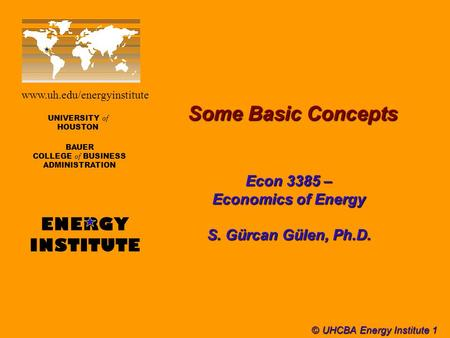 © UHCBA Energy Institute 1 Some Basic Concepts UNIVERSITY of HOUSTON BAUER COLLEGE of BUSINESS ADMINISTRATION ENERGY INSTITUTE www.uh.edu/energyinstitute.