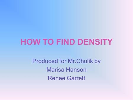 HOW TO FIND DENSITY Produced for Mr.Chulik by Marisa Hanson Renee Garrett.