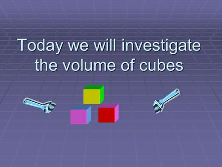 Today we will investigate the volume of cubes. DESCRIPTION OF A CUBE  WHAT IS A CUBE?