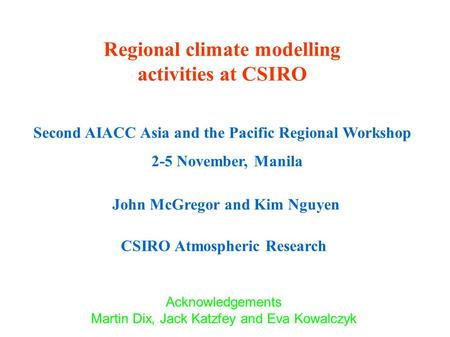 Regional climate modelling activities at CSIRO Second AIACC Asia and the Pacific Regional Workshop 2-5 November, Manila John McGregor and Kim Nguyen CSIRO.
